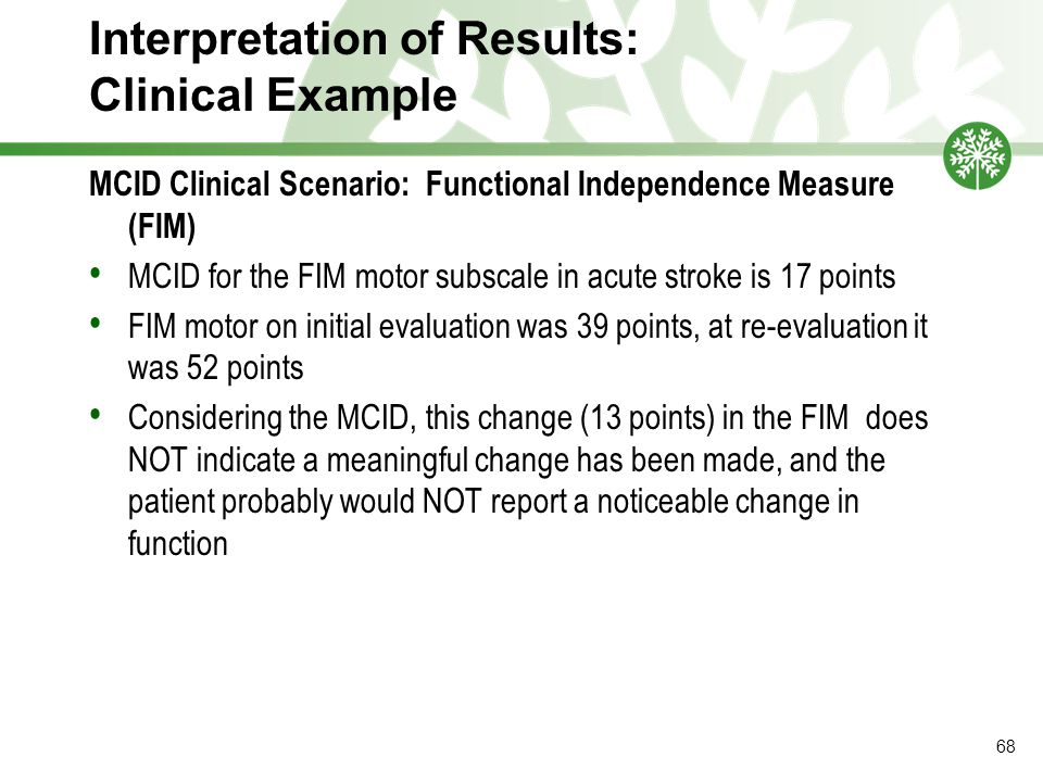 Interpretation of Results: Clinical Example MCID Clinical Scenario: Functional Independence Measure (FIM) MCID for the FIM motor subscale in acute stroke is 17 points FIM motor on initial evaluation was 39 points, at re-evaluation it was 52 points Considering the MCID, this change (13 points) in the FIM does NOT indicate a meaningful change has been made, and the patient probably would NOT report a noticeable change in function 68