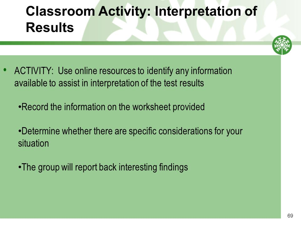 Classroom Activity: Interpretation of Results 69 ACTIVITY: Use online resources to identify any information available to assist in interpretation of the test results Record the information on the worksheet provided Determine whether there are specific considerations for your situation The group will report back interesting findings