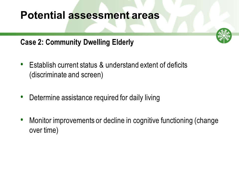 Potential assessment areas Case 2: Community Dwelling Elderly Establish current status & understand extent of deficits (discriminate and screen) Determine assistance required for daily living Monitor improvements or decline in cognitive functioning (change over time)