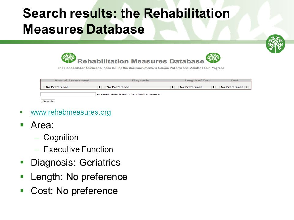 Search results: the Rehabilitation Measures Database  www.rehabmeasures.org www.rehabmeasures.org  Area: –Cognition –Executive Function  Diagnosis: Geriatrics  Length: No preference  Cost: No preference