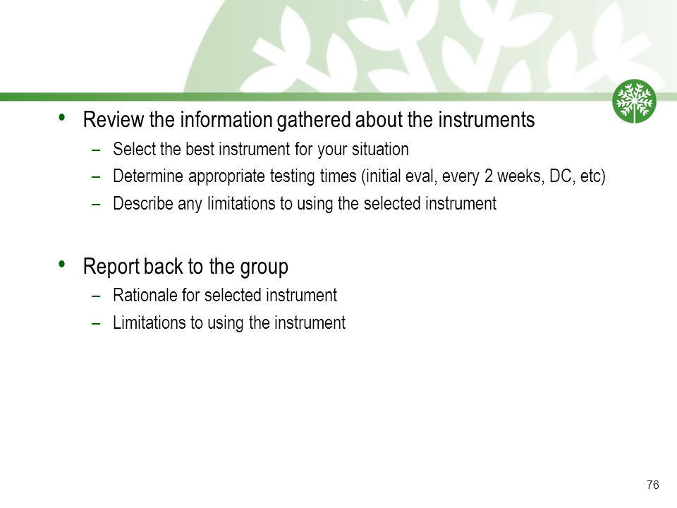 Review the information gathered about the instruments –Select the best instrument for your situation –Determine appropriate testing times (initial eval, every 2 weeks, DC, etc) –Describe any limitations to using the selected instrument Report back to the group –Rationale for selected instrument –Limitations to using the instrument 76