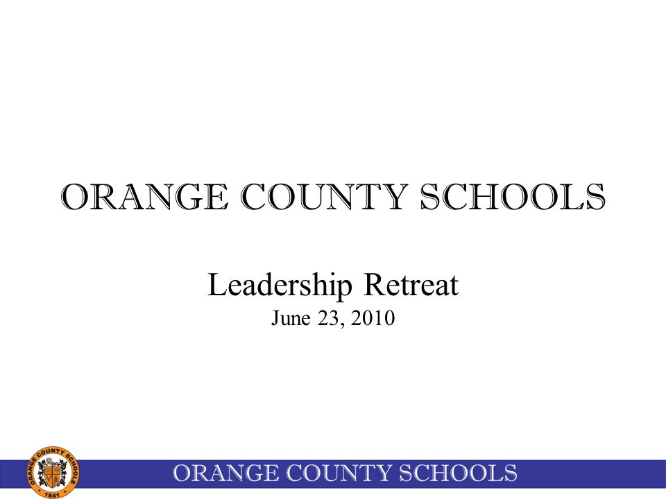 ORANGE COUNTY SCHOOLS Leadership Retreat June 23, 2010