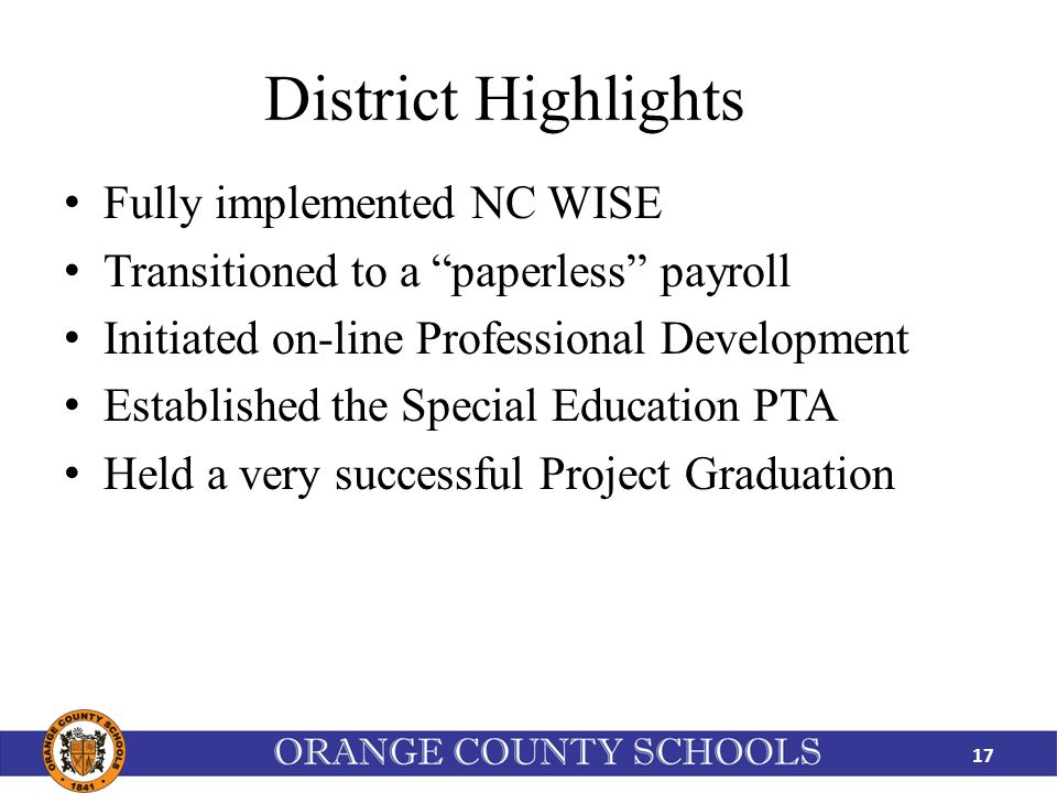 District Highlights Fully implemented NC WISE Transitioned to a paperless payroll Initiated on-line Professional Development Established the Special Education PTA Held a very successful Project Graduation 17