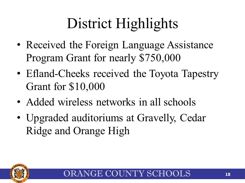 District Highlights Received the Foreign Language Assistance Program Grant for nearly $750,000 Efland-Cheeks received the Toyota Tapestry Grant for $10,000 Added wireless networks in all schools Upgraded auditoriums at Gravelly, Cedar Ridge and Orange High 18