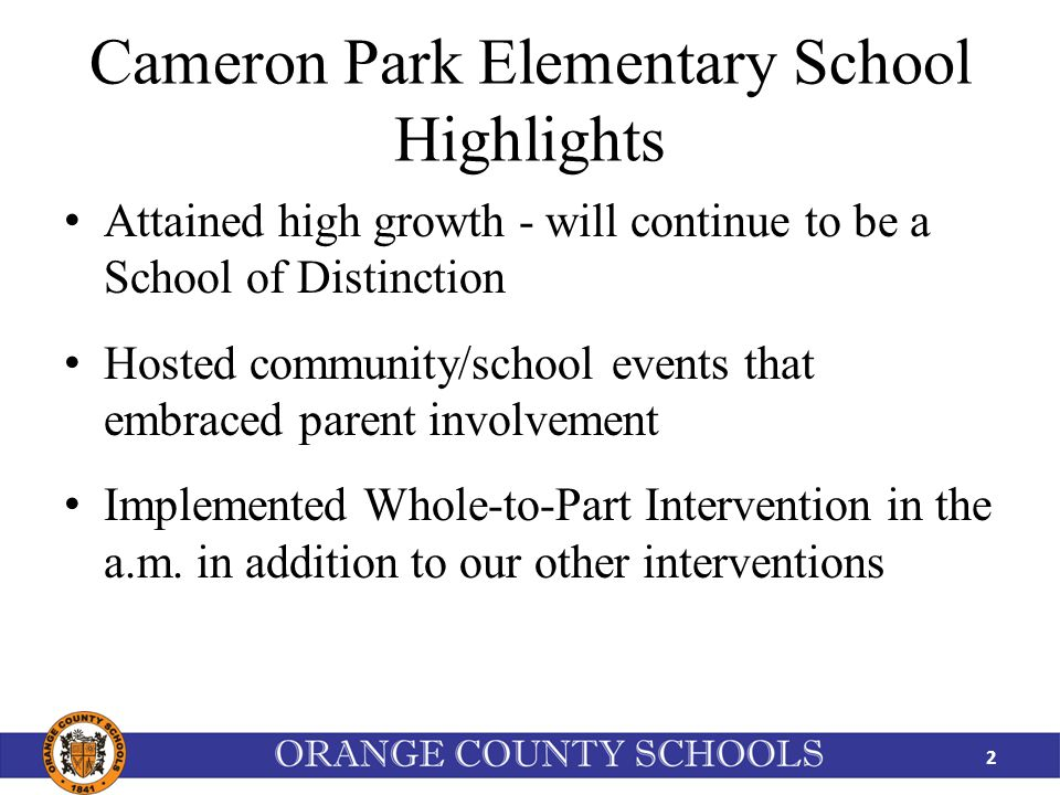 Cameron Park Elementary School Highlights Attained high growth - will continue to be a School of Distinction Hosted community/school events that embraced parent involvement Implemented Whole-to-Part Intervention in the a.m.