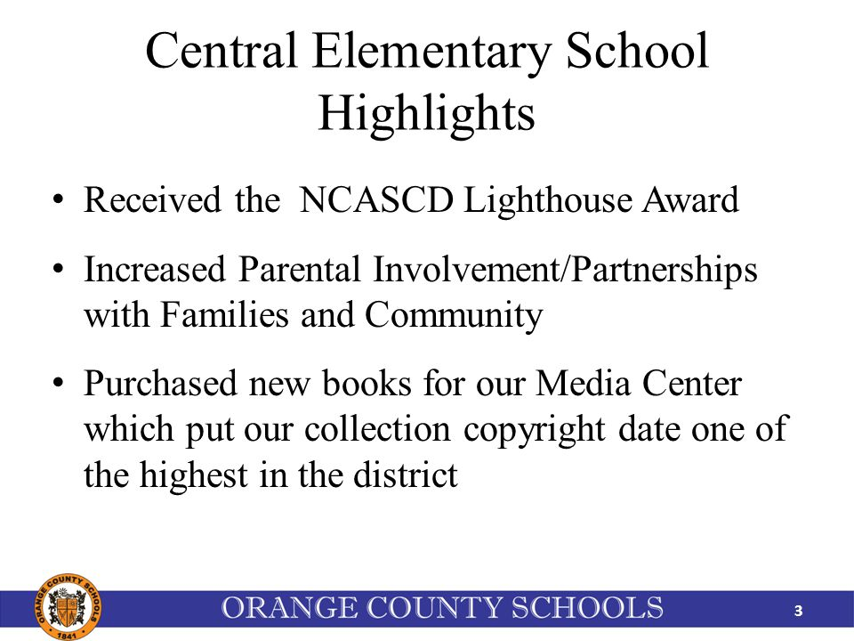Central Elementary School Highlights Received the NCASCD Lighthouse Award Increased Parental Involvement/Partnerships with Families and Community Purchased new books for our Media Center which put our collection copyright date one of the highest in the district 3