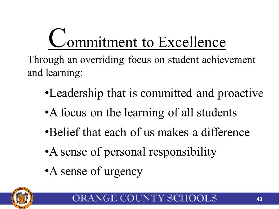43 Through an overriding focus on student achievement and learning: C ommitment to Excellence Leadership that is committed and proactive A focus on the learning of all students Belief that each of us makes a difference A sense of personal responsibility A sense of urgency