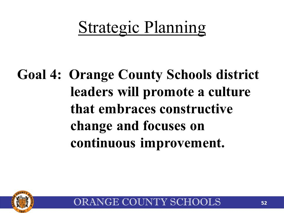 Strategic Planning Goal 4: Orange County Schools district leaders will promote a culture that embraces constructive change and focuses on continuous improvement.