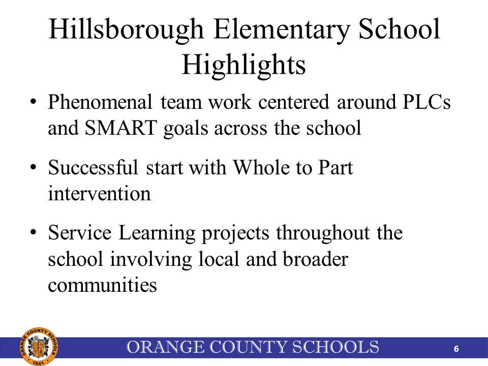 Hillsborough Elementary School Highlights Phenomenal team work centered around PLCs and SMART goals across the school Successful start with Whole to Part intervention Service Learning projects throughout the school involving local and broader communities 6