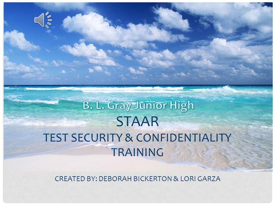 STAAR TEST SECURITY & CONFIDENTIALITY TRAINING CREATED BY: DEBORAH BICKERTON & LORI GARZA