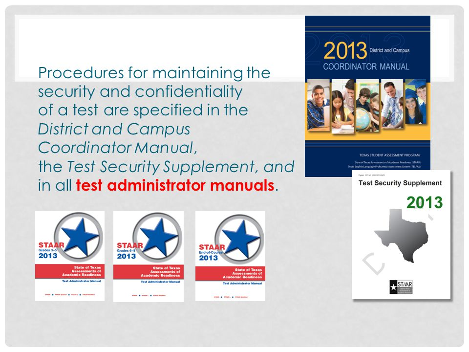 Procedures for maintaining the security and confidentiality of a test are specified in the District and Campus Coordinator Manual, the Test Security Supplement, and in all test administrator manuals.