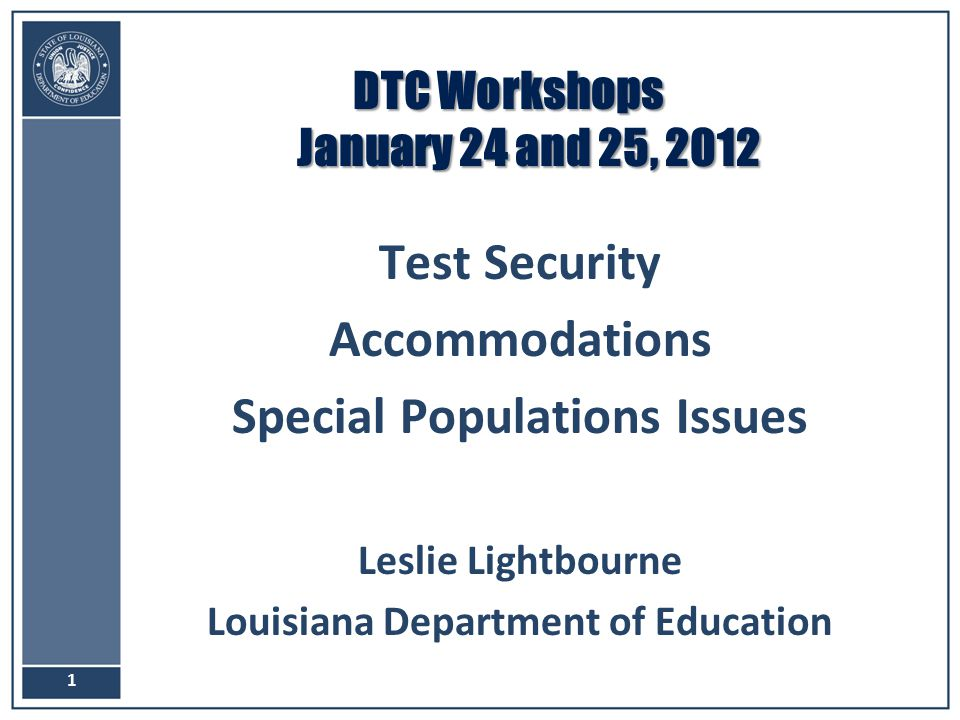 DTC Workshops January 24 and 25, 2012 Test Security Accommodations Special Populations Issues Leslie Lightbourne Louisiana Department of Education 1
