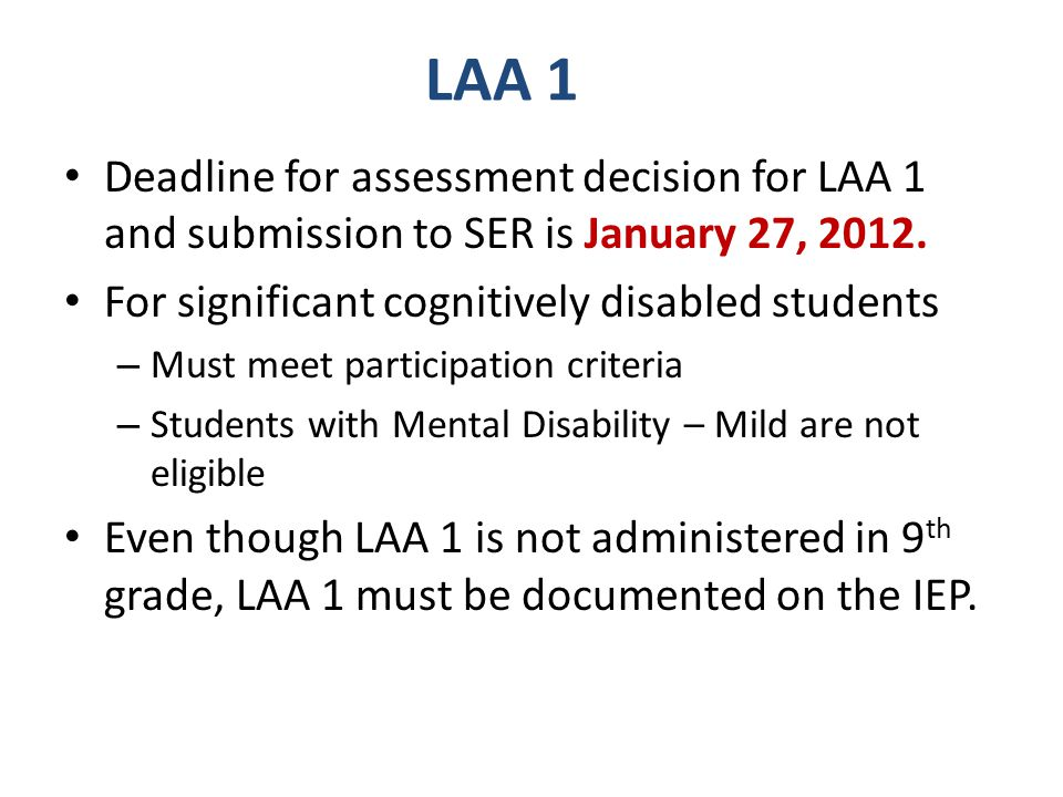 LAA 1 Deadline for assessment decision for LAA 1 and submission to SER is January 27, 2012. For significant cognitively disabled students – Must meet