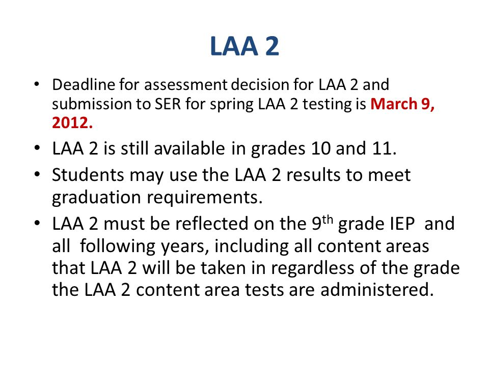 LAA 2 Deadline for assessment decision for LAA 2 and submission to SER for spring LAA 2 testing is March 9, 2012.