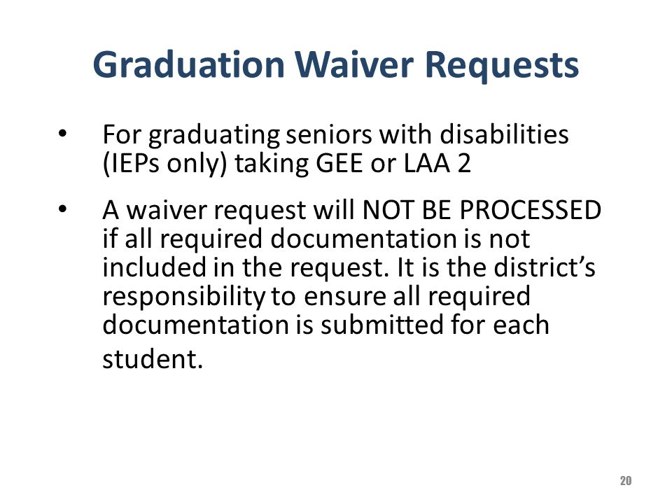 Graduation Waiver Requests For graduating seniors with disabilities (IEPs only) taking GEE or LAA 2 A waiver request will NOT BE PROCESSED if all requ
