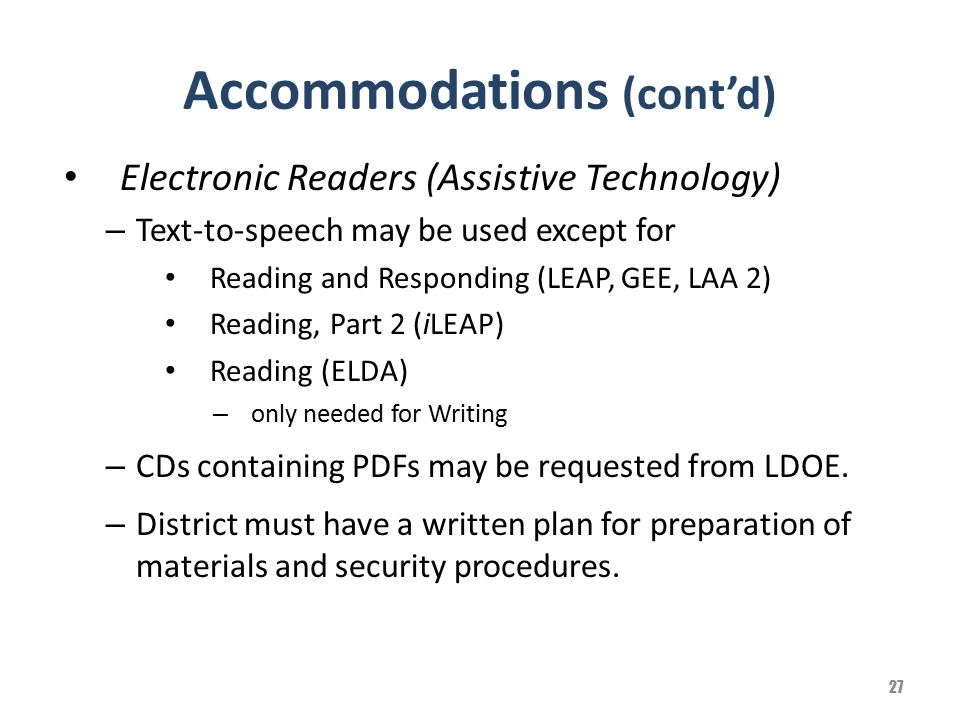 Accommodations (cont'd) Electronic Readers (Assistive Technology) – Text-to-speech may be used except for Reading and Responding (LEAP, GEE, LAA 2) Re