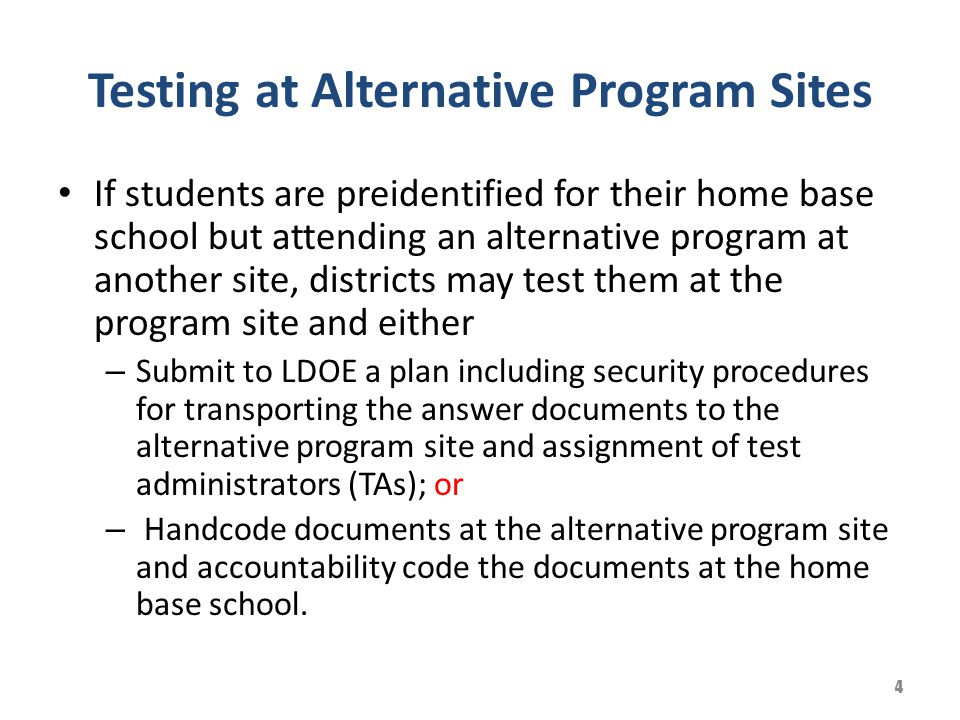 Testing at Alternative Program Sites If students are preidentified for their home base school but attending an alternative program at another site, districts may test them at the program site and either – Submit to LDOE a plan including security procedures for transporting the answer documents to the alternative program site and assignment of test administrators (TAs); or – Handcode documents at the alternative program site and accountability code the documents at the home base school.
