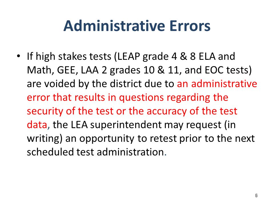 Administrative Errors If high stakes tests (LEAP grade 4 & 8 ELA and Math, GEE, LAA 2 grades 10 & 11, and EOC tests) are voided by the district due to