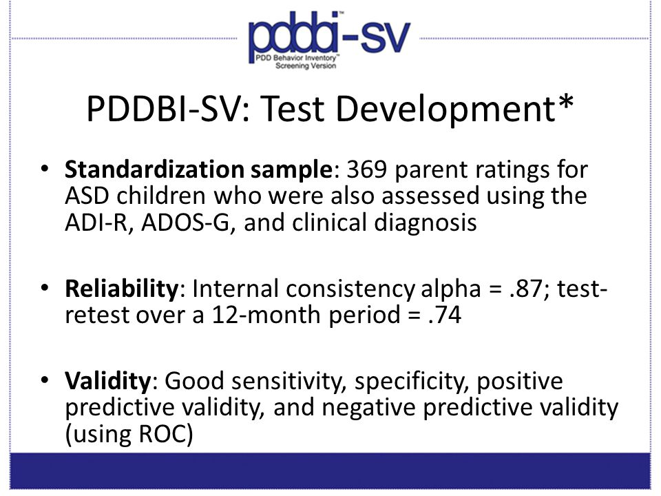 PDDBI-SV: Strengths Rapid screening tool for possible ASD Useful for a broad age range Easy scoring—Produces one score that is readily understood Good psychometric proprieties