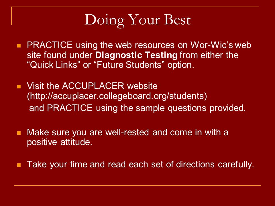 Doing Your Best PRACTICE using the web resources on Wor-Wic's web site found under Diagnostic Testing from either the Quick Links or Future Students option.