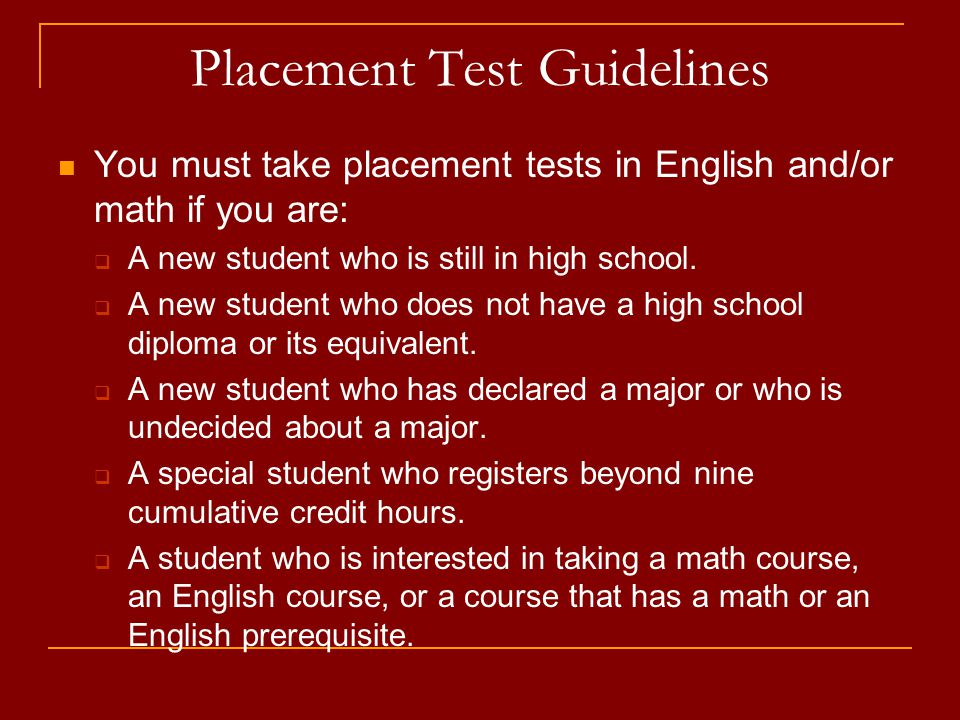 Placement Test Guidelines You must take placement tests in English and/or math if you are:  A new student who is still in high school.