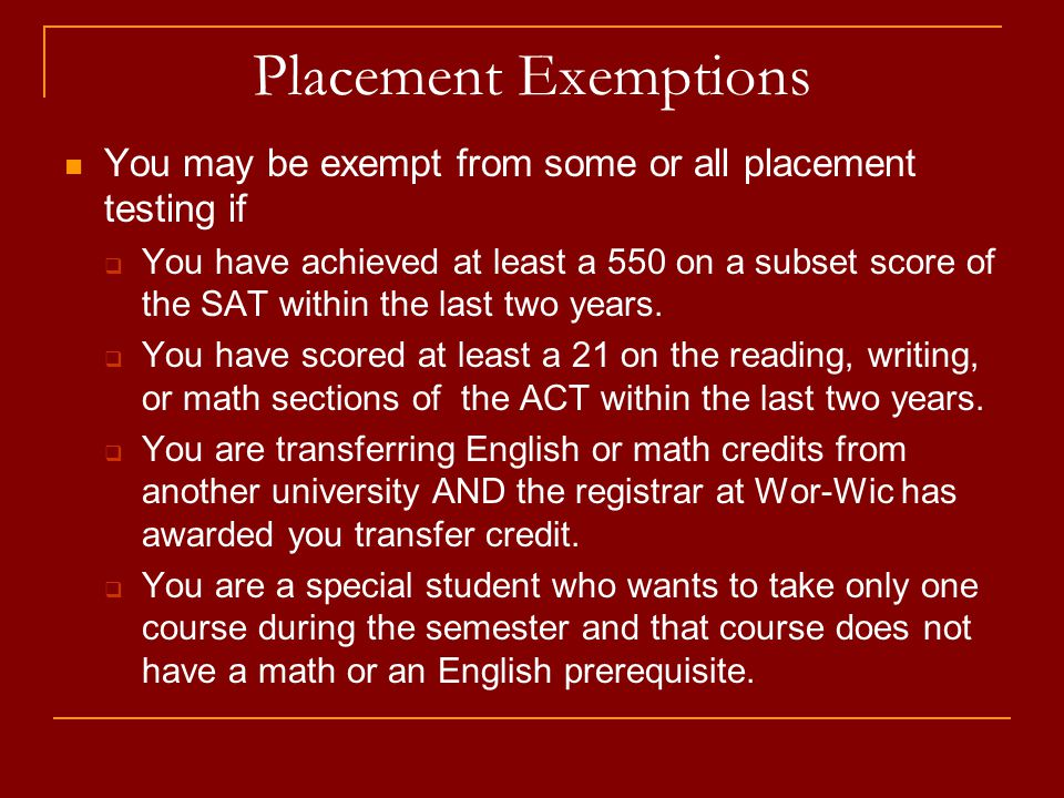 Placement Exemptions You may be exempt from some or all placement testing if  You have achieved at least a 550 on a subset score of the SAT within the last two years.