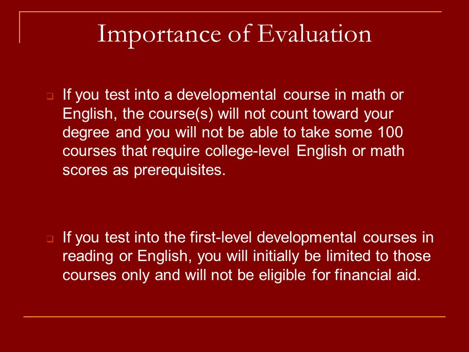 Importance of Evaluation  If you test into a developmental course in math or English, the course(s) will not count toward your degree and you will not be able to take some 100 courses that require college-level English or math scores as prerequisites.