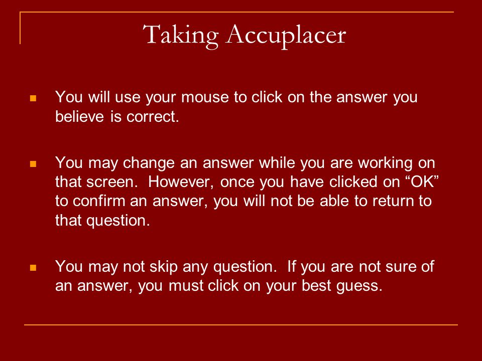 Taking Accuplacer You will use your mouse to click on the answer you believe is correct.