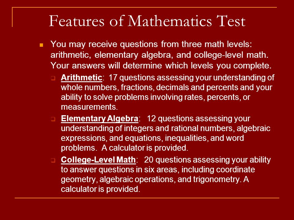 Features of Mathematics Test You may receive questions from three math levels: arithmetic, elementary algebra, and college-level math.