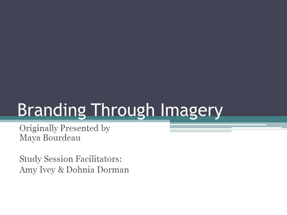 Branding Through Imagery Originally Presented by Maya Bourdeau Study Session Facilitators: Amy Ivey & Dohnia Dorman