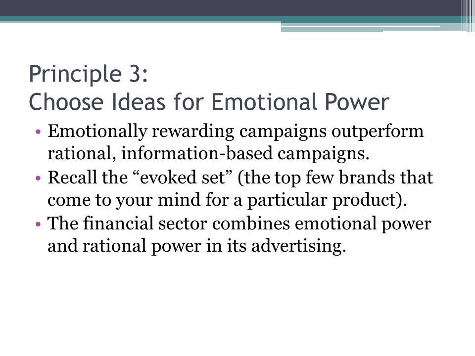 Principle 3: Choose Ideas for Emotional Power Emotionally rewarding campaigns outperform rational, information-based campaigns.