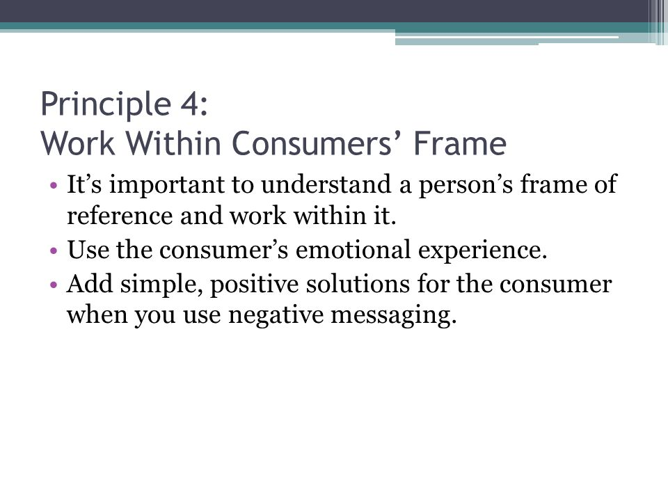 Principle 4: Work Within Consumers' Frame It's important to understand a person's frame of reference and work within it.