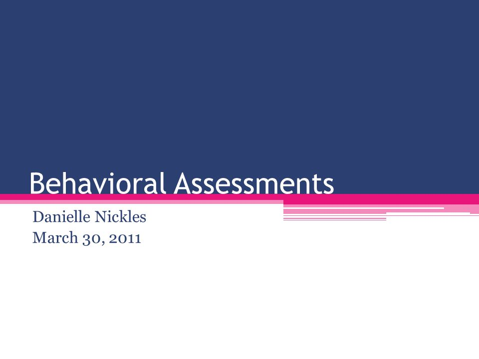 Behavioral Assessments Danielle Nickles March 30, 2011