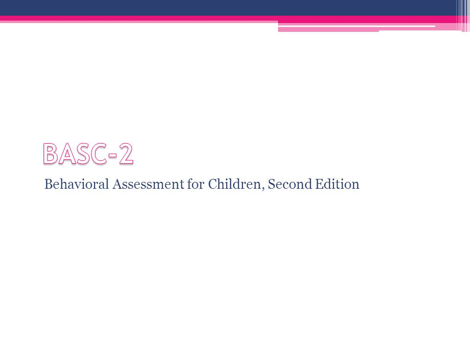 BASC-2 Behavioral Assessment for Children, Second Edition ▫Multimethod ▫Multidimensional ▫Used to evaluate self-perceptions and behaviors of people ages 2-25  For ages 18-25, there is a modified Self Report version for use