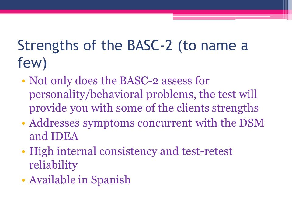 Strengths of the BASC-2 (to name a few) Not only does the BASC-2 assess for personality/behavioral problems, the test will provide you with some of the clients strengths Addresses symptoms concurrent with the DSM and IDEA High internal consistency and test-retest reliability Available in Spanish
