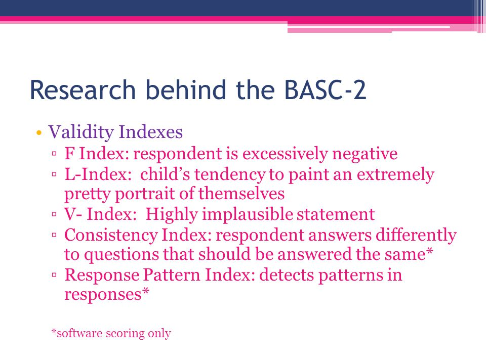 Research behind the BASC-2 Teacher Rating Scale ▫Internal Consistency: high.80's to high.90's ▫Test-Retest: mid.80's to low.90's ▫Inter-rater Reliability:.53-.65 dependent on age
