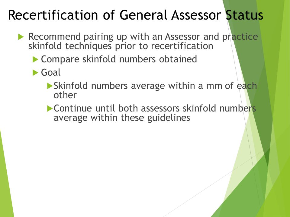 Recertification of General Assessor Status  Recommend pairing up with an Assessor and practice skinfold techniques prior to recertification  Compare