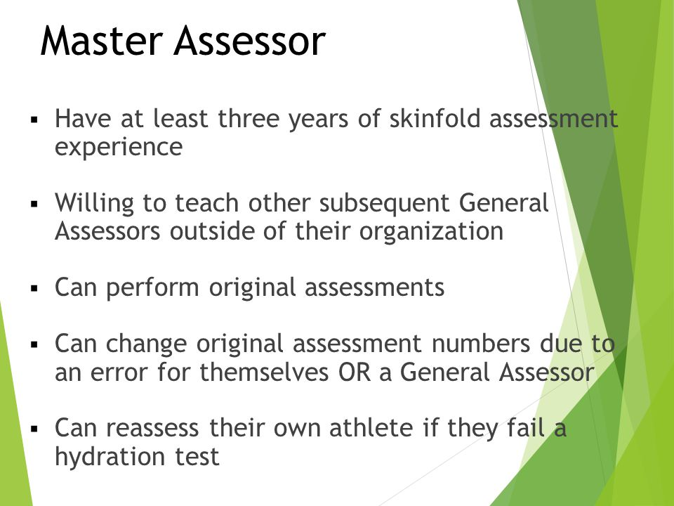 Master Assessor  Have at least three years of skinfold assessment experience  Willing to teach other subsequent General Assessors outside of their o