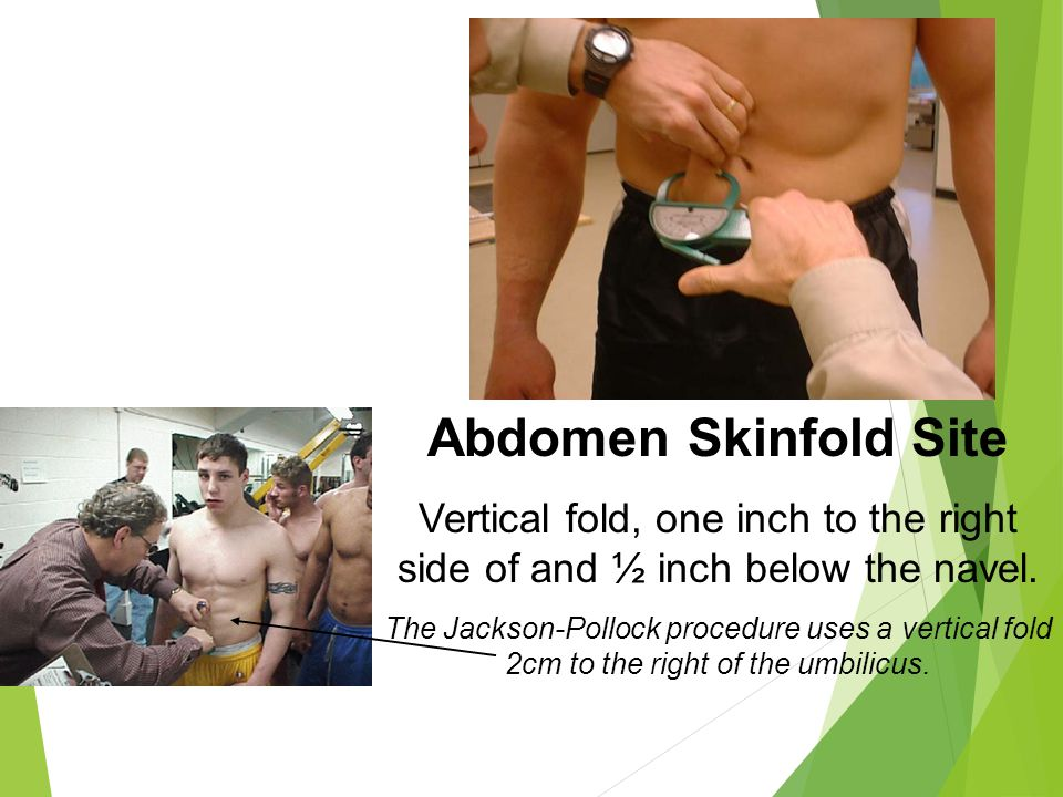 Abdomen Skinfold Site Vertical fold, one inch to the right side of and ½ inch below the navel. The Jackson-Pollock procedure uses a vertical fold 2cm
