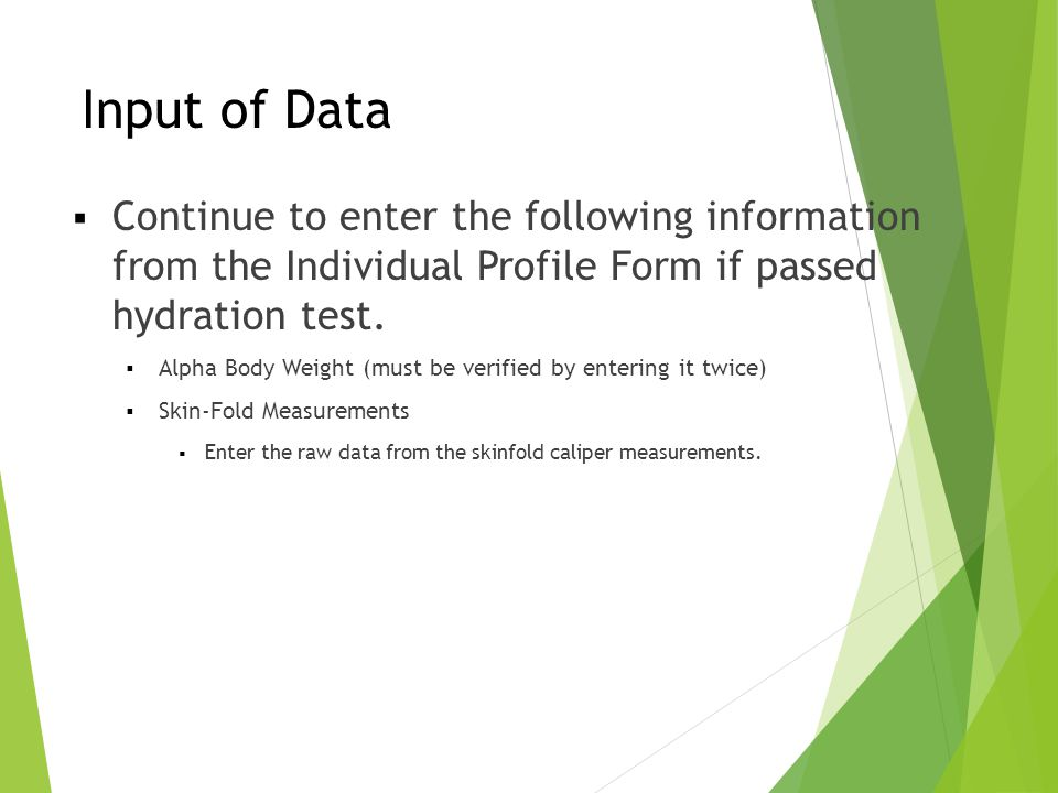 Input of Data  Continue to enter the following information from the Individual Profile Form if passed hydration test.  Alpha Body Weight (must be ve