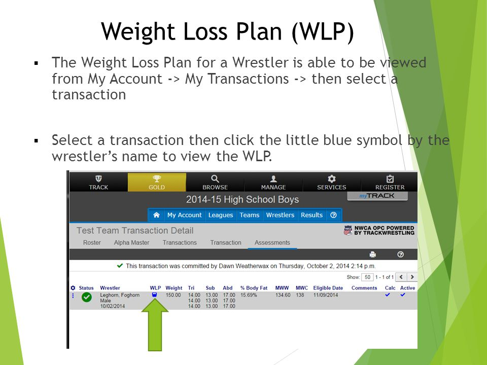 Weight Loss Plan (WLP)  The Weight Loss Plan for a Wrestler is able to be viewed from My Account -> My Transactions -> then select a transaction  Se