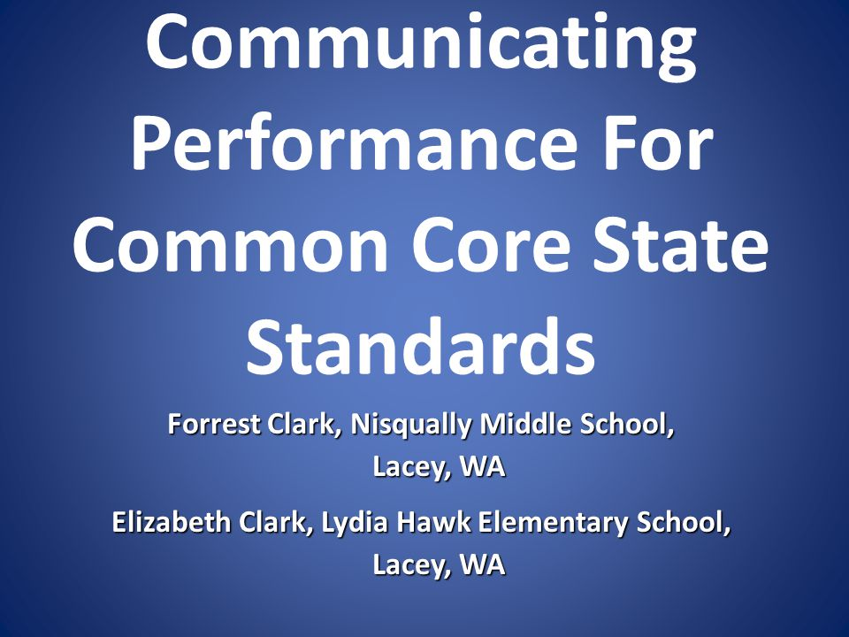 Communicating Performance For Common Core State Standards Forrest Clark, Nisqually Middle School, Lacey, WA Lacey, WA Elizabeth Clark, Lydia Hawk Elementary School, Lacey, WA Lacey, WA