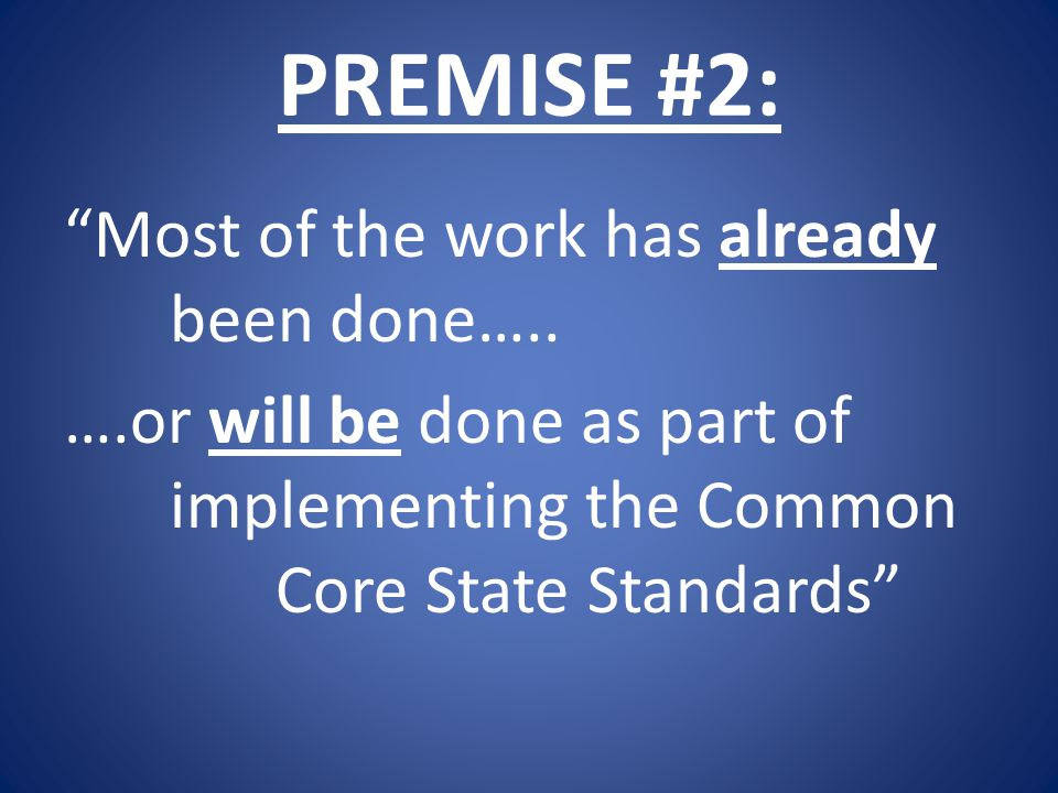 """PREMISE #2: """"Most of the work has already been done….. ….or will be done as part of implementing the Common Core State Standards"""""""