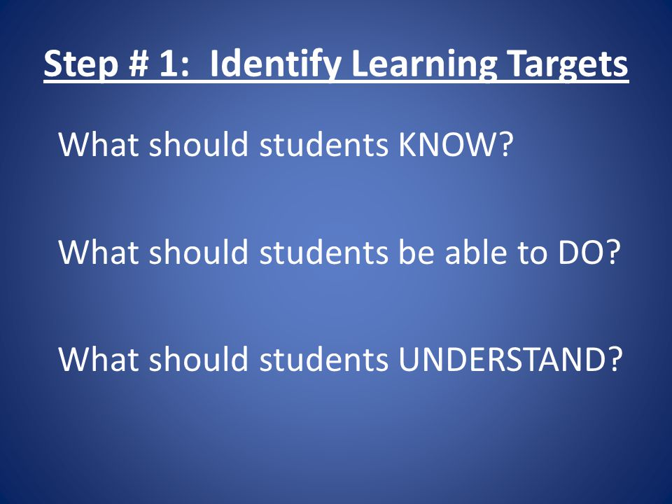 Step # 1: Identify Learning Targets What should students KNOW.