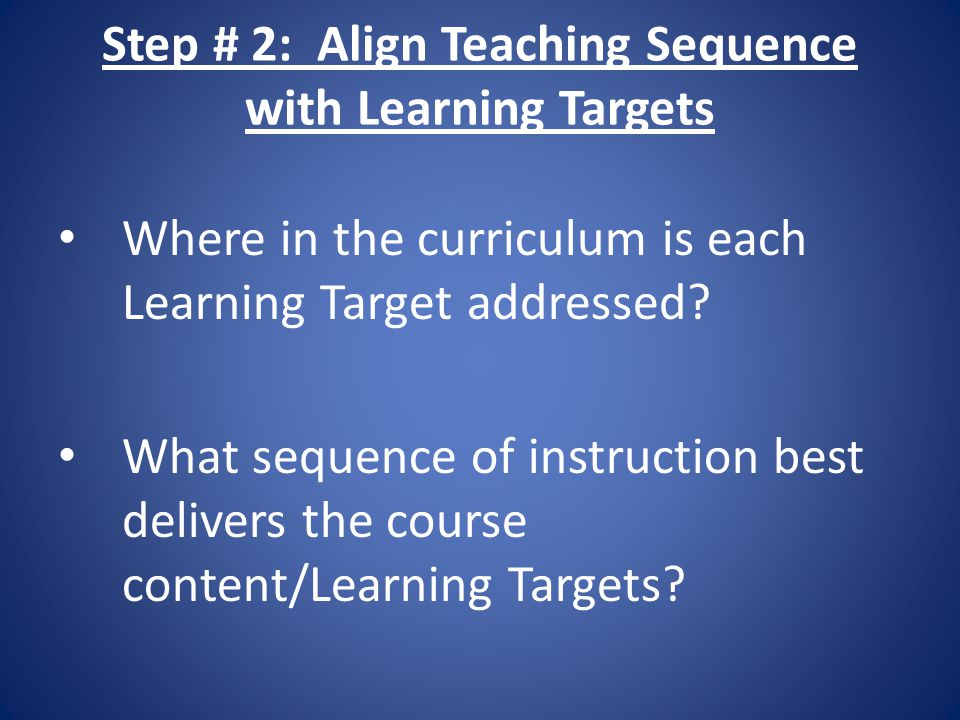 Step # 2: Align Teaching Sequence with Learning Targets Where in the curriculum is each Learning Target addressed? What sequence of instruction best d