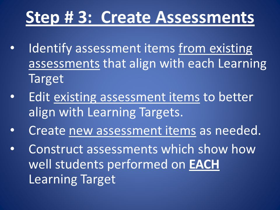 Step # 3: Create Assessments Identify assessment items from existing assessments that align with each Learning Target Edit existing assessment items to better align with Learning Targets.