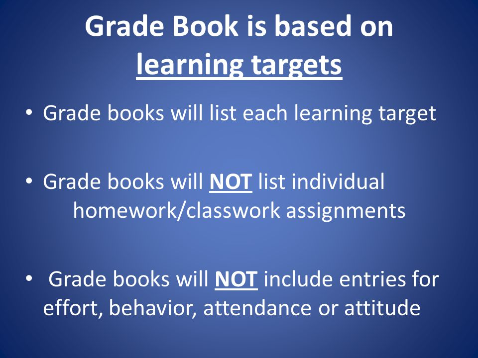 Grade Book is based on learning targets Grade books will list each learning target Grade books will NOT list individual homework/classwork assignments