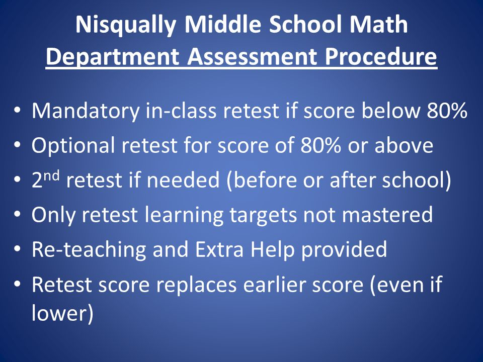 Nisqually Middle School Math Department Assessment Procedure Mandatory in-class retest if score below 80% Optional retest for score of 80% or above 2 nd retest if needed (before or after school) Only retest learning targets not mastered Re-teaching and Extra Help provided Retest score replaces earlier score (even if lower)