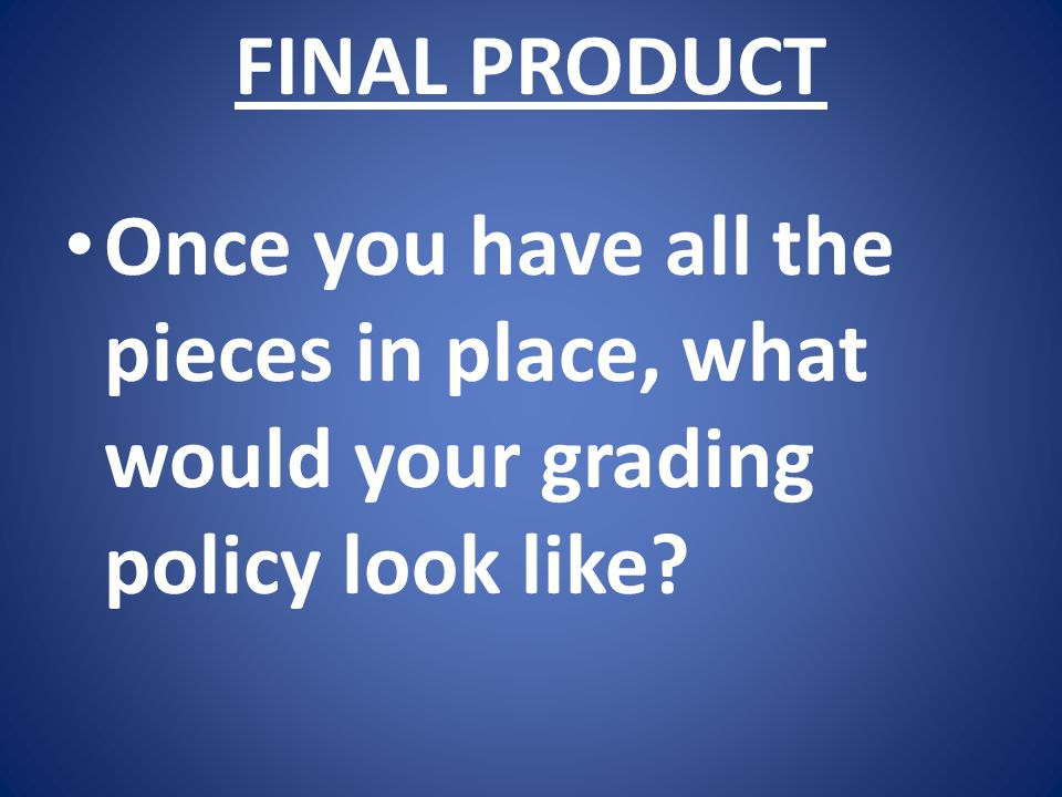 FINAL PRODUCT Once you have all the pieces in place, what would your grading policy look like?