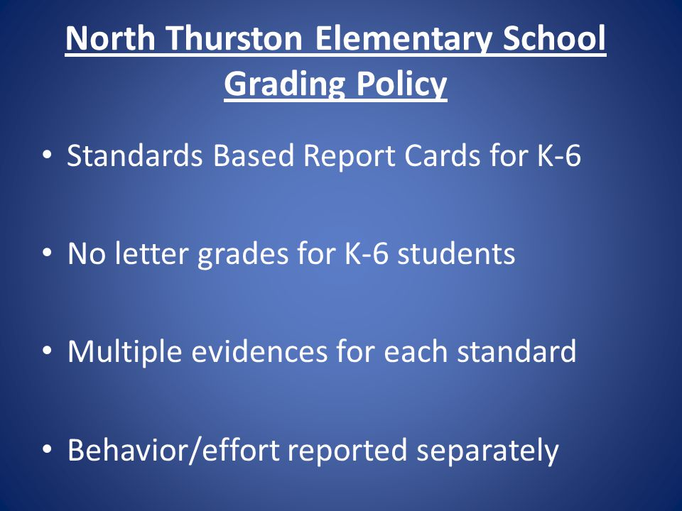 North Thurston Elementary School Grading Policy Standards Based Report Cards for K-6 No letter grades for K-6 students Multiple evidences for each standard Behavior/effort reported separately